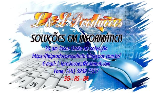 L & L Produções Soluções em Informática - Só Jesus Cristo Salva - https://lelproducoessolinfo.blogspot.com.br/ - E-mail: l_lproducoes@hotmail.com - Fone: (55) 3232 7317 - SG - RS - BR